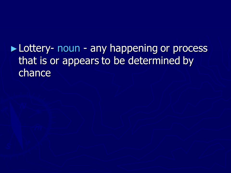 ► Lottery- noun - any happening or process that is or appears to be determined by chance