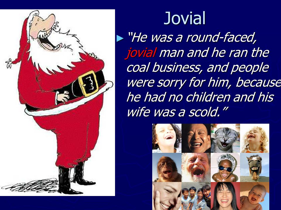 Jovial ► He was a round-faced, jovial man and he ran the coal business, and people were sorry for him, because he had no children and his wife was a scold.