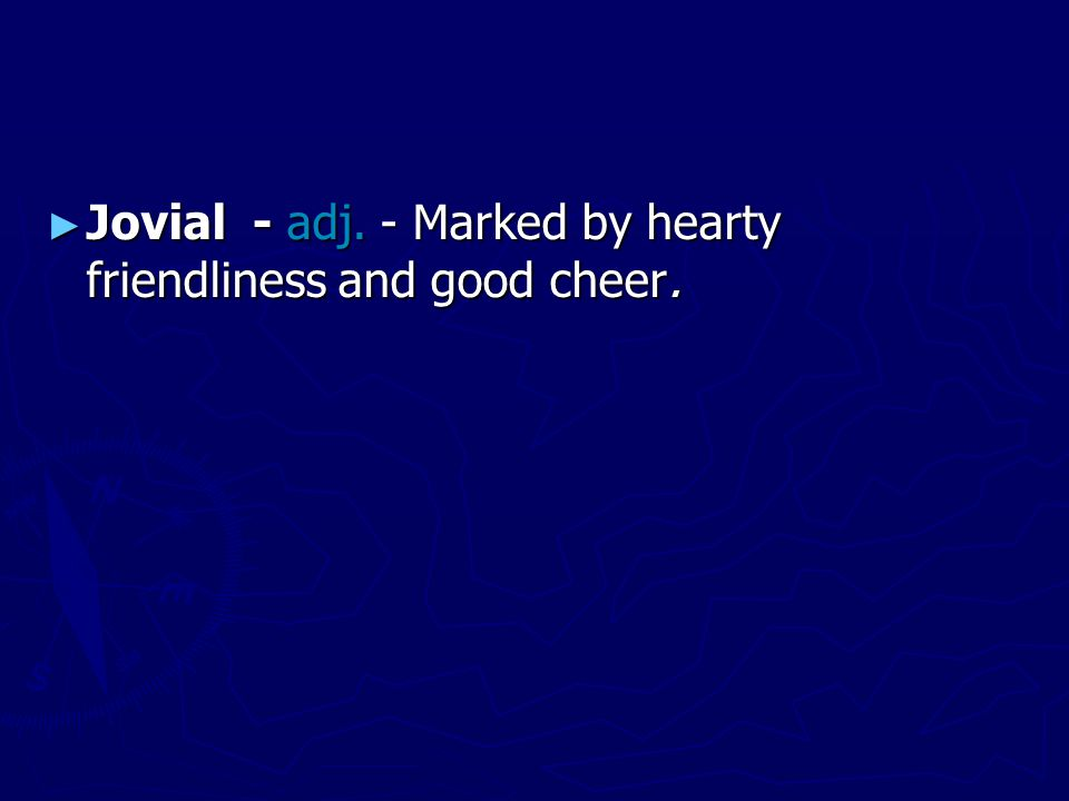 ► Jovial - adj. - Marked by hearty friendliness and good cheer.