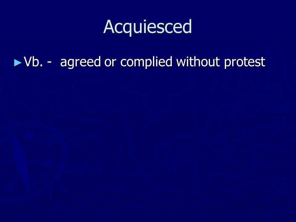 Acquiesced ► Vb. - agreed or complied without protest