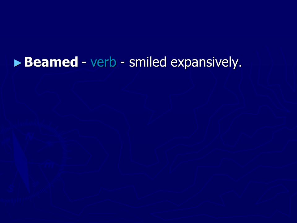 ► Beamed - verb - smiled expansively.