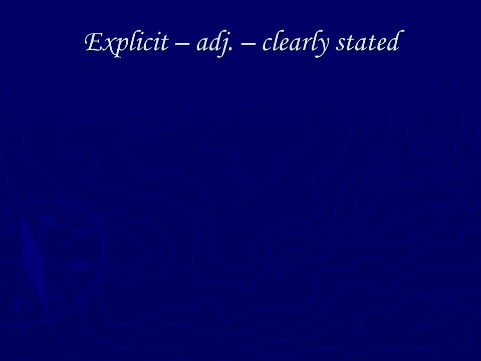 Explicit – adj. – clearly stated