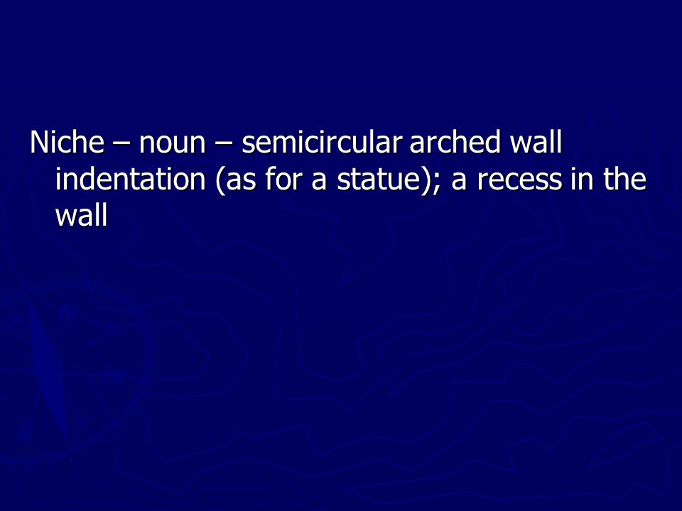 Niche – noun – semicircular arched wall indentation (as for a statue); a recess in the wall