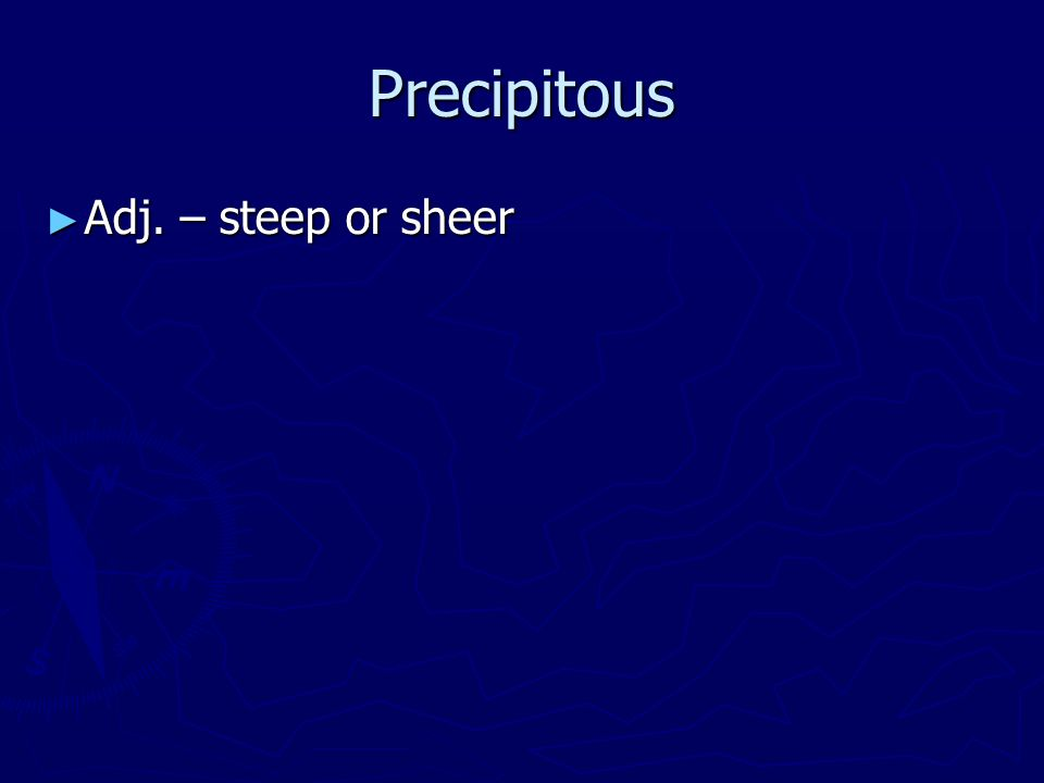 Precipitous ► Adj. – steep or sheer