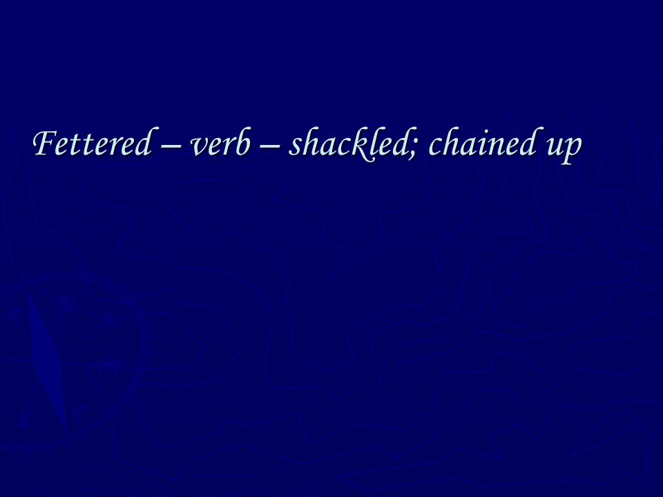 Fettered – verb – shackled; chained up