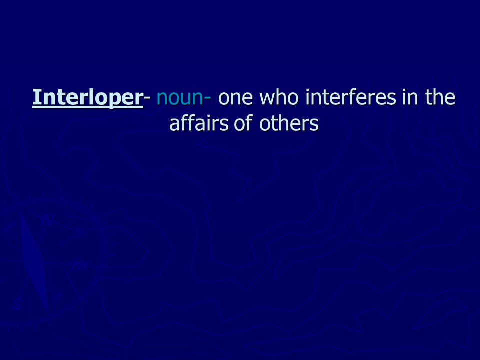 Interloper- noun- one who interferes in the affairs of others Interloper- noun- one who interferes in the affairs of others