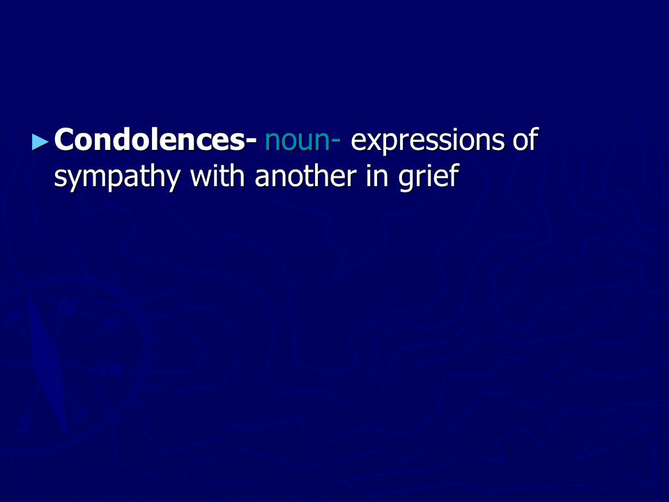 ► Condolences- noun- expressions of sympathy with another in grief