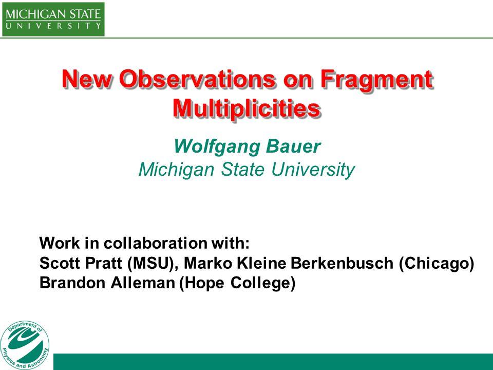 New Observations on Fragment Multiplicities Wolfgang Bauer Michigan State University Work in collaboration with: Scott Pratt (MSU), Marko Kleine Berkenbusch (Chicago) Brandon Alleman (Hope College)