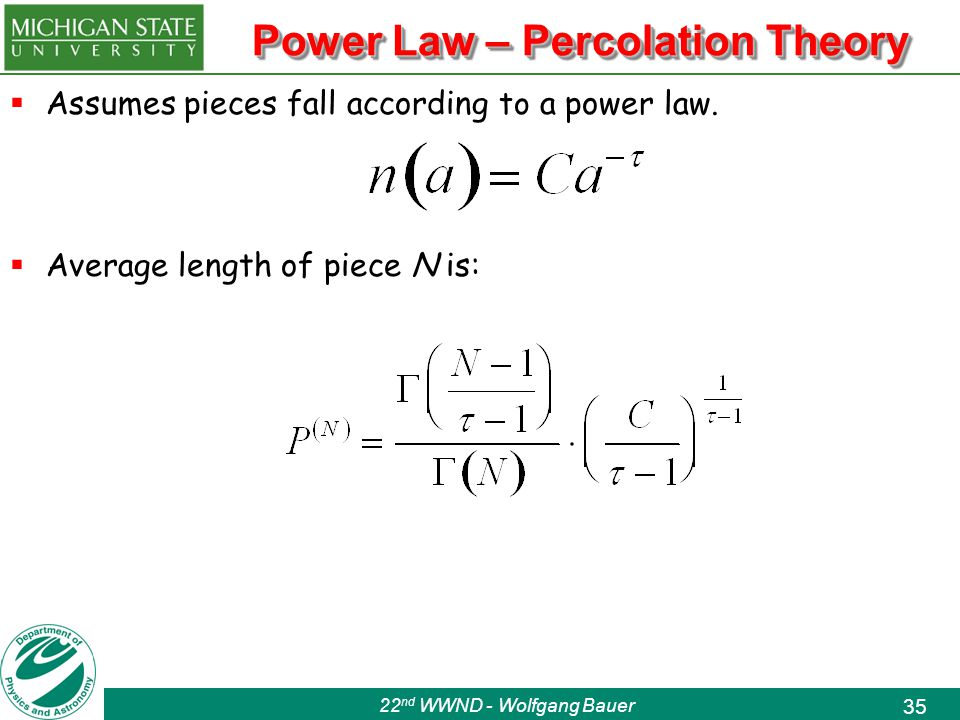 22 nd WWND - Wolfgang Bauer 35 Power Law – Percolation Theory  Assumes pieces fall according to a power law.
