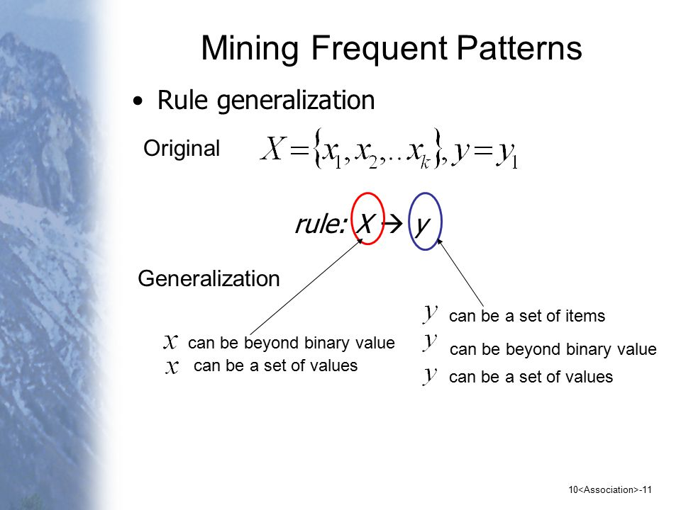 10 -11 Mining Frequent Patterns Rule generalization can be beyond binary value rule: X  y Generalization Original can be beyond binary value can be a set of values can be a set of items can be a set of values