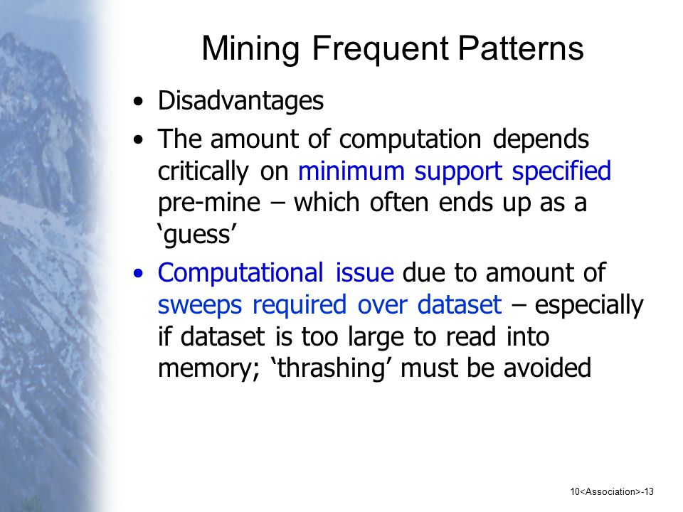 10 -13 Mining Frequent Patterns Disadvantages The amount of computation depends critically on minimum support specified pre-mine – which often ends up as a 'guess' Computational issue due to amount of sweeps required over dataset – especially if dataset is too large to read into memory; 'thrashing' must be avoided