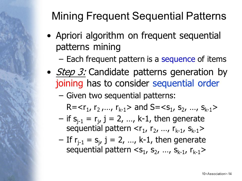 10 -14 Mining Frequent Sequential Patterns Apriori algorithm on frequent sequential patterns mining –Each frequent pattern is a sequence of items Step 3: Candidate patterns generation by joining has to consider sequential order –Given two sequential patterns: R= and S= –if s j-1 = r j, j = 2, …, k-1, then generate sequential pattern –If r j-1 = s j, j = 2, …, k-1, then generate sequential pattern