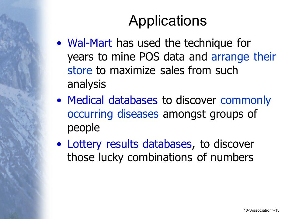 10 -18 Applications Wal-Mart has used the technique for years to mine POS data and arrange their store to maximize sales from such analysis Medical databases to discover commonly occurring diseases amongst groups of people Lottery results databases, to discover those lucky combinations of numbers