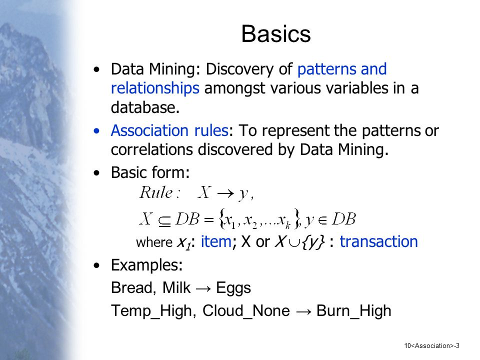 10 -4 Basics Evaluating the strength of associations support, sup( X) : number of transactions that contain X confidence, conf( X  y ): probability that a transaction having X also contains y, or sup(X  {y})/ sup(X)
