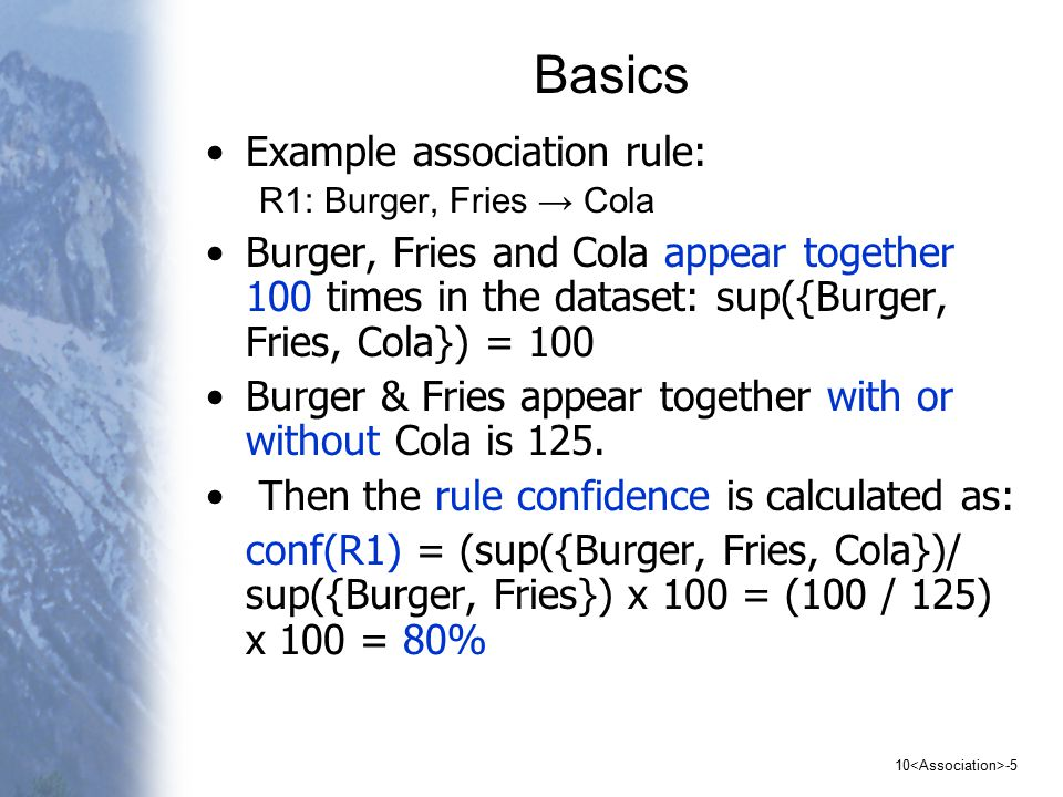10 -5 Basics Example association rule: R1: Burger, Fries → Cola Burger, Fries and Cola appear together 100 times in the dataset: sup({Burger, Fries, Cola}) = 100 Burger & Fries appear together with or without Cola is 125.