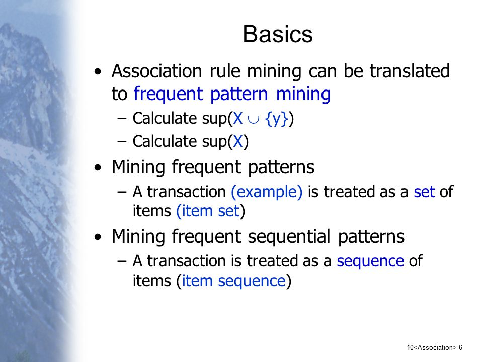 10 -6 Basics Association rule mining can be translated to frequent pattern mining –Calculate sup(X  {y}) –Calculate sup(X) Mining frequent patterns –A transaction (example) is treated as a set of items (item set) Mining frequent sequential patterns –A transaction is treated as a sequence of items (item sequence)