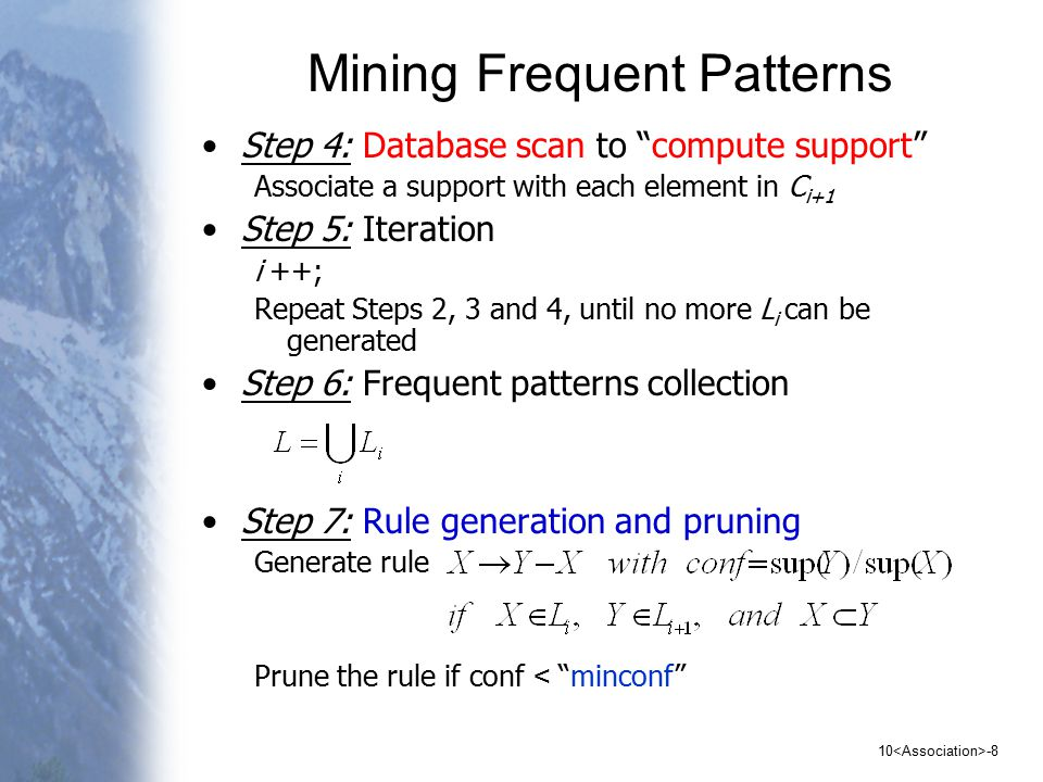 10 -8 Mining Frequent Patterns Step 4: Database scan to compute support Associate a support with each element in C i+1 Step 5: Iteration i ++; Repeat Steps 2, 3 and 4, until no more L i can be generated Step 6: Frequent patterns collection Step 7: Rule generation and pruning Generate rule Prune the rule if conf < minconf