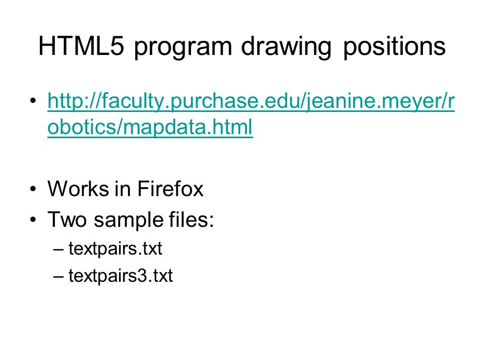 HTML5 program drawing positions http://faculty.purchase.edu/jeanine.meyer/r obotics/mapdata.htmlhttp://faculty.purchase.edu/jeanine.meyer/r obotics/mapdata.html Works in Firefox Two sample files: –textpairs.txt –textpairs3.txt
