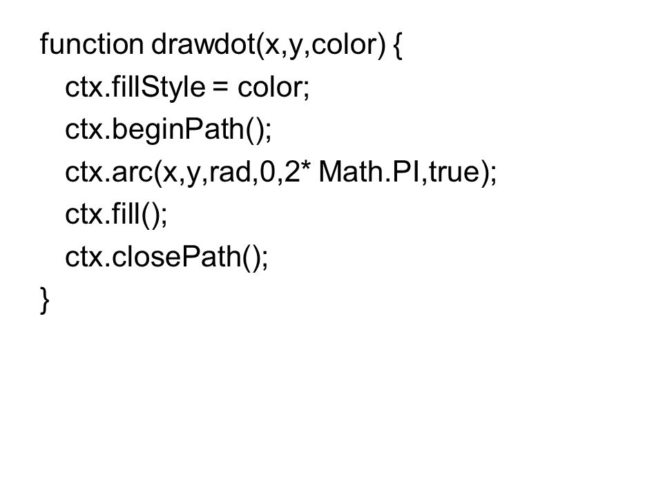 function drawdot(x,y,color) { ctx.fillStyle = color; ctx.beginPath(); ctx.arc(x,y,rad,0,2* Math.PI,true); ctx.fill(); ctx.closePath(); }