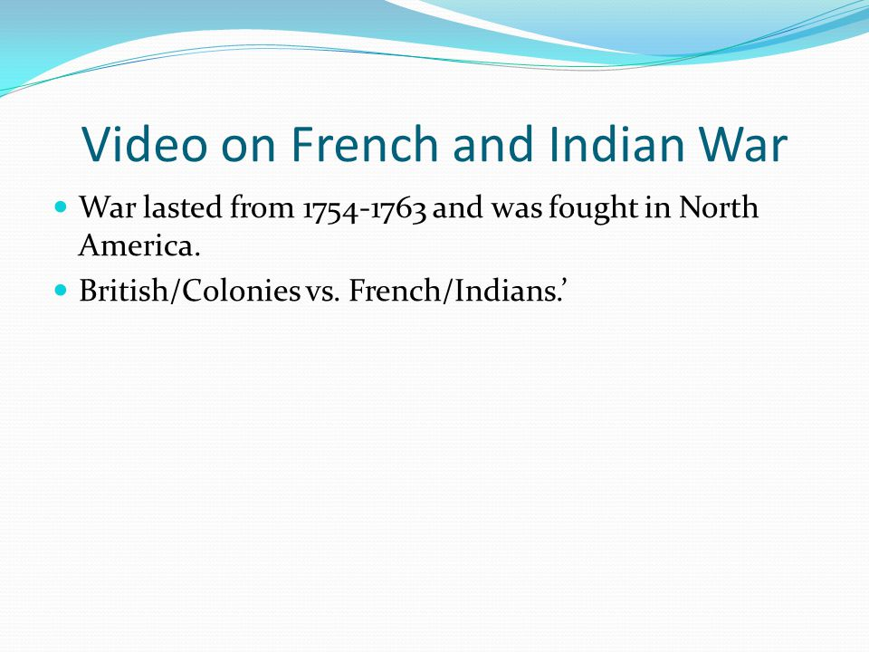 Video on French and Indian War War lasted from 1754-1763 and was fought in North America.