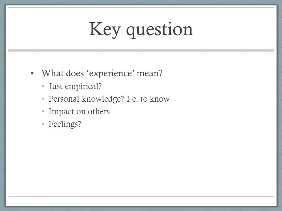 Key question What does 'experience' mean. Just empirical.