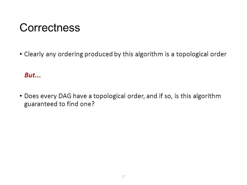 Correctness Clearly any ordering produced by this algorithm is a topological order But...