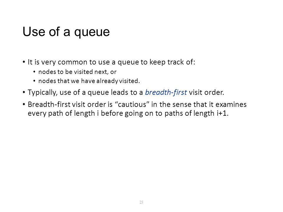 Use of a queue It is very common to use a queue to keep track of: nodes to be visited next, or nodes that we have already visited.