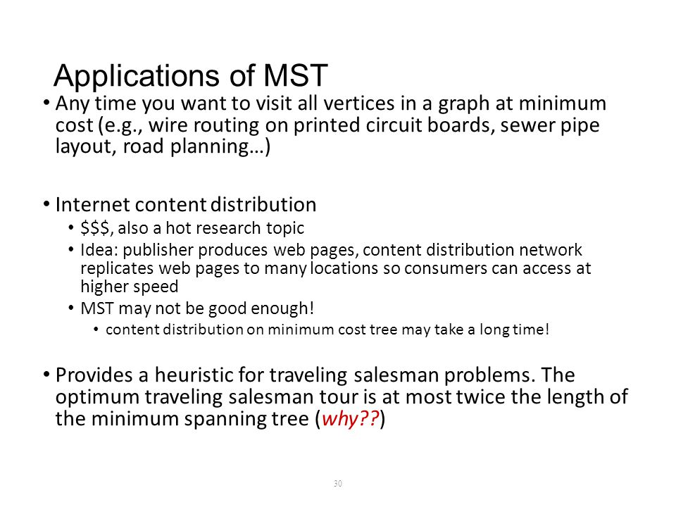 Applications of MST Any time you want to visit all vertices in a graph at minimum cost (e.g., wire routing on printed circuit boards, sewer pipe layout, road planning…) Internet content distribution $$$, also a hot research topic Idea: publisher produces web pages, content distribution network replicates web pages to many locations so consumers can access at higher speed MST may not be good enough.