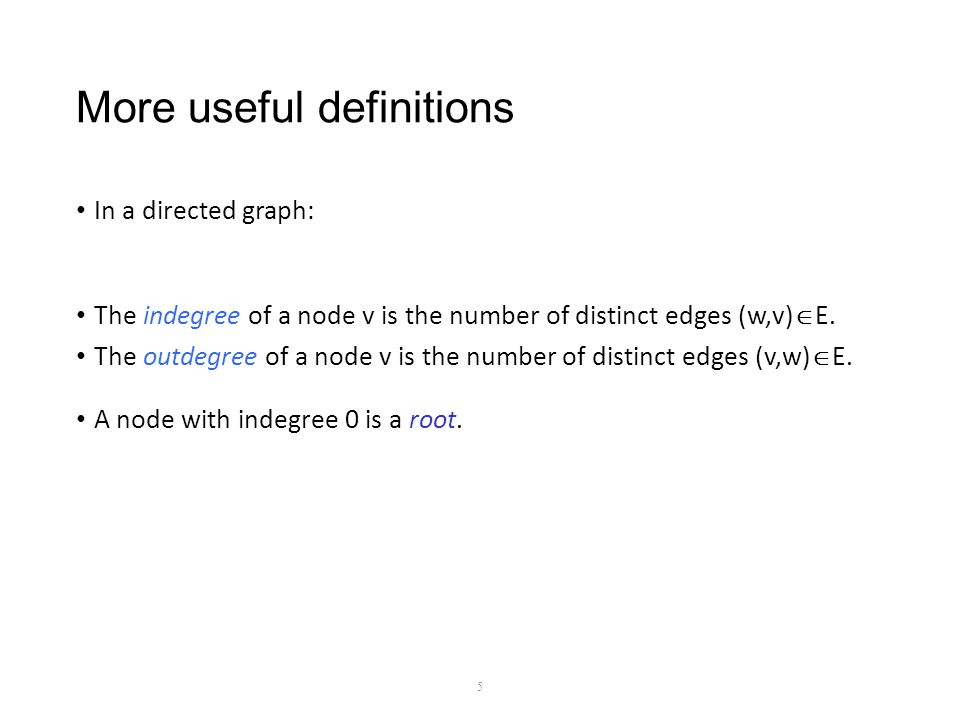 More useful definitions In a directed graph: The indegree of a node v is the number of distinct edges (w,v)  E.