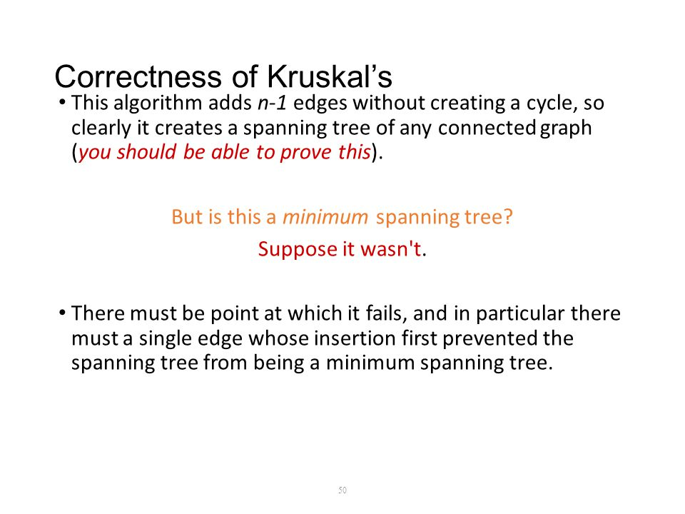 Correctness of Kruskal's This algorithm adds n-1 edges without creating a cycle, so clearly it creates a spanning tree of any connected graph (you should be able to prove this).