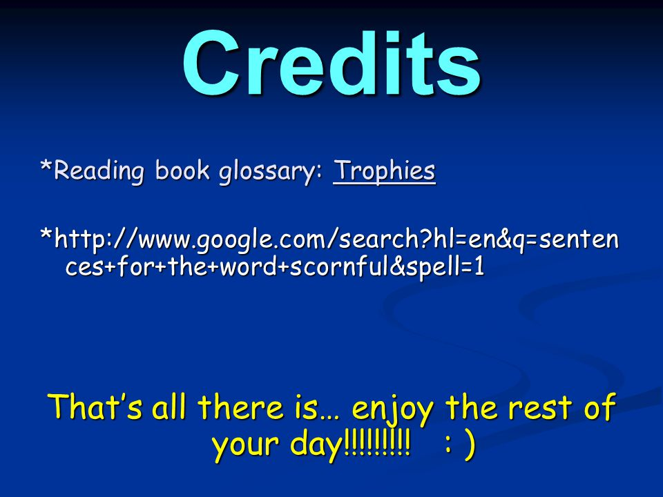 Credits *Reading book glossary: Trophies *http://www.google.com/search?hl=en&q=senten ces+for+the+word+scornful&spell=1 That's all there is… enjoy the rest of your day!!!!!!!!.
