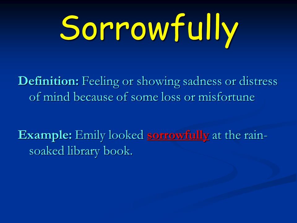 Sorrowfully Definition: Feeling or showing sadness or distress of mind because of some loss or misfortune Example: Emily looked sorrowfully at the rain- soaked library book.