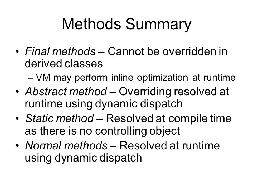 Methods Summary Final methods – Cannot be overridden in derived classes –VM may perform inline optimization at runtime Abstract method – Overriding resolved at runtime using dynamic dispatch Static method – Resolved at compile time as there is no controlling object Normal methods – Resolved at runtime using dynamic dispatch