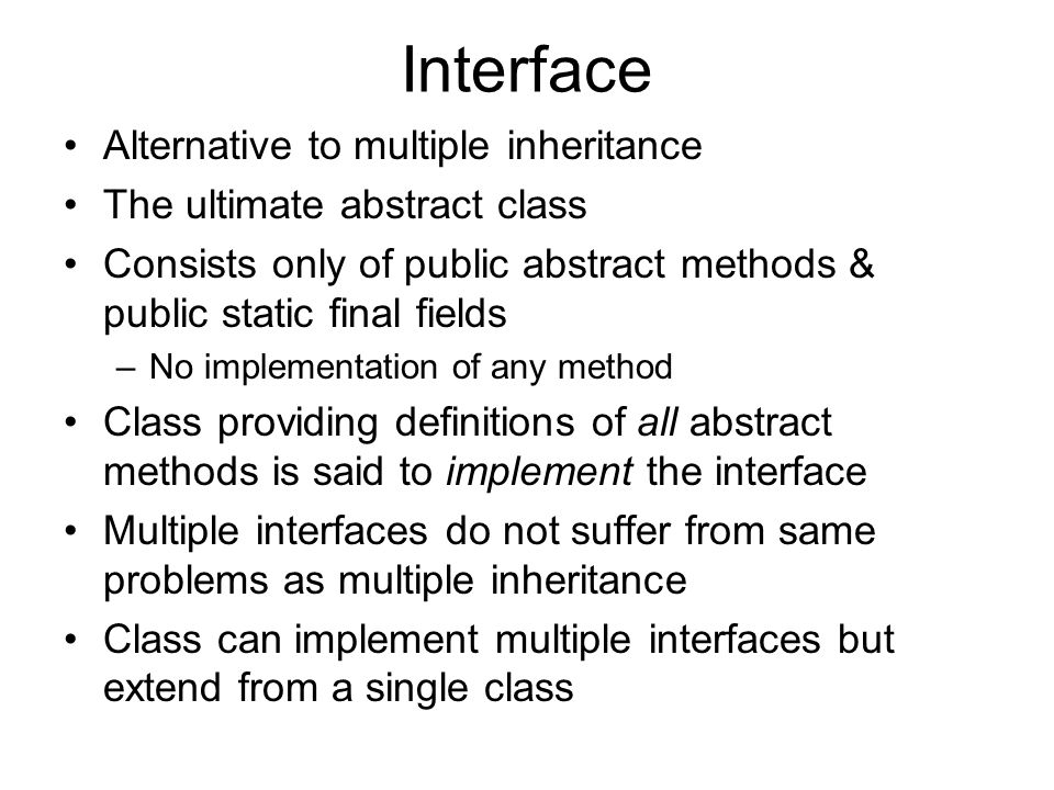 Interface Alternative to multiple inheritance The ultimate abstract class Consists only of public abstract methods & public static final fields –No implementation of any method Class providing definitions of all abstract methods is said to implement the interface Multiple interfaces do not suffer from same problems as multiple inheritance Class can implement multiple interfaces but extend from a single class