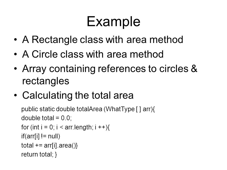 Example A Rectangle class with area method A Circle class with area method Array containing references to circles & rectangles Calculating the total area public static double totalArea (WhatType [ ] arr){ double total = 0.0; for (int i = 0; i < arr.length; i ++){ if(arr[i] != null) total += arr[i].area()} return total; }