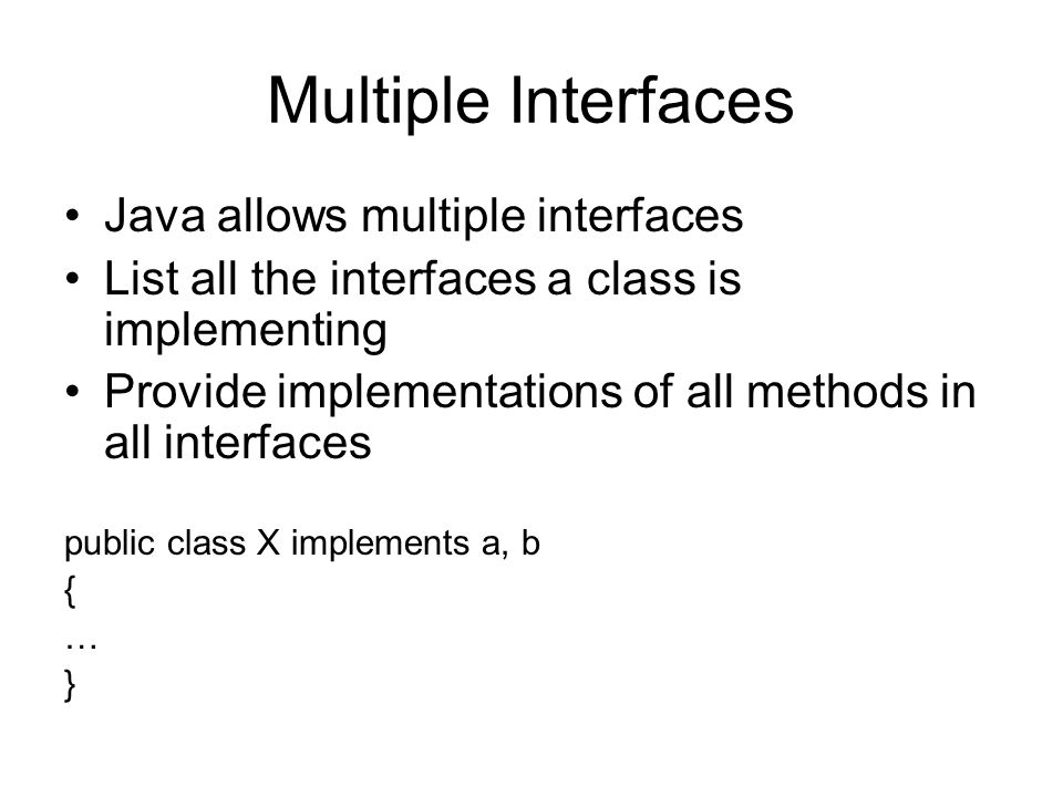 Multiple Interfaces Java allows multiple interfaces List all the interfaces a class is implementing Provide implementations of all methods in all interfaces public class X implements a, b { … }