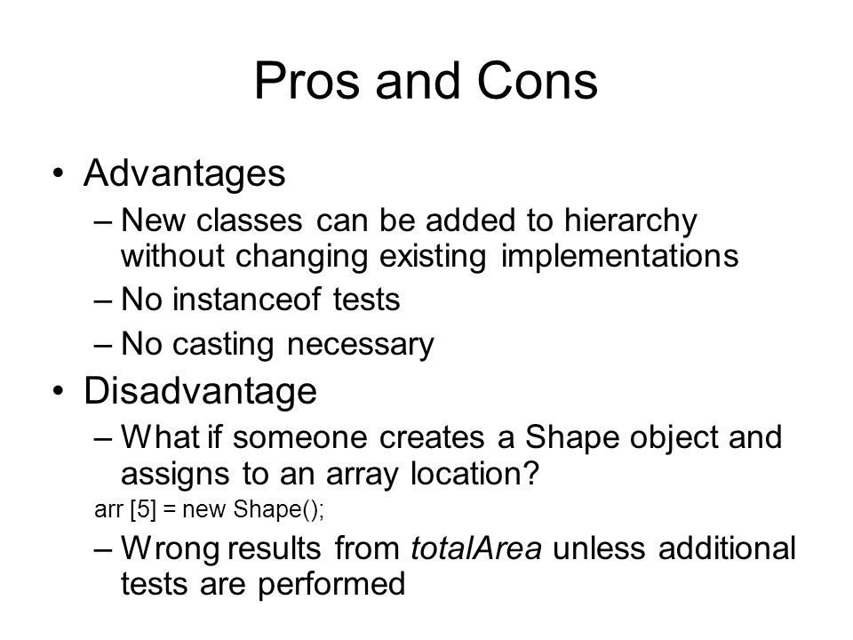 Pros and Cons Advantages –New classes can be added to hierarchy without changing existing implementations –No instanceof tests –No casting necessary Disadvantage –What if someone creates a Shape object and assigns to an array location.