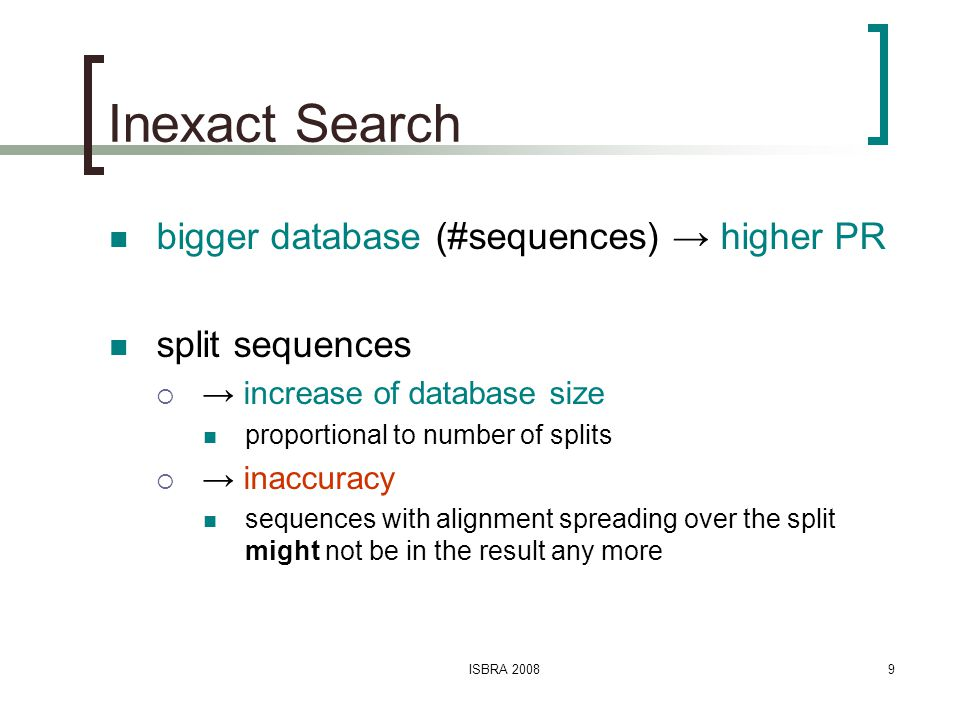 ISBRA 20089 Inexact Search bigger database (#sequences) → higher PR split sequences  → increase of database size proportional to number of splits  → inaccuracy sequences with alignment spreading over the split might not be in the result any more