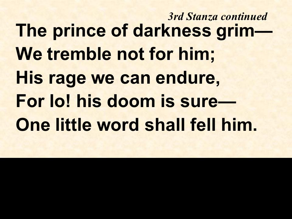 The prince of darkness grim— We tremble not for him; His rage we can endure, For lo! his doom is sure— One little word shall fell him. 3rd Stanza cont