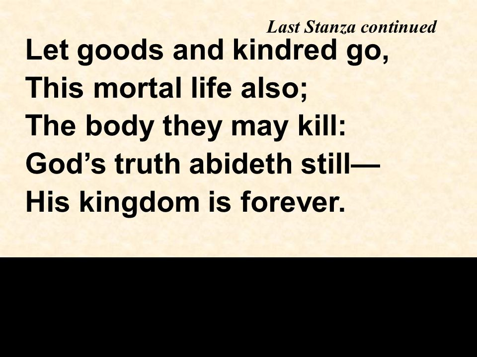 Let goods and kindred go, This mortal life also; The body they may kill: God's truth abideth still— His kingdom is forever.