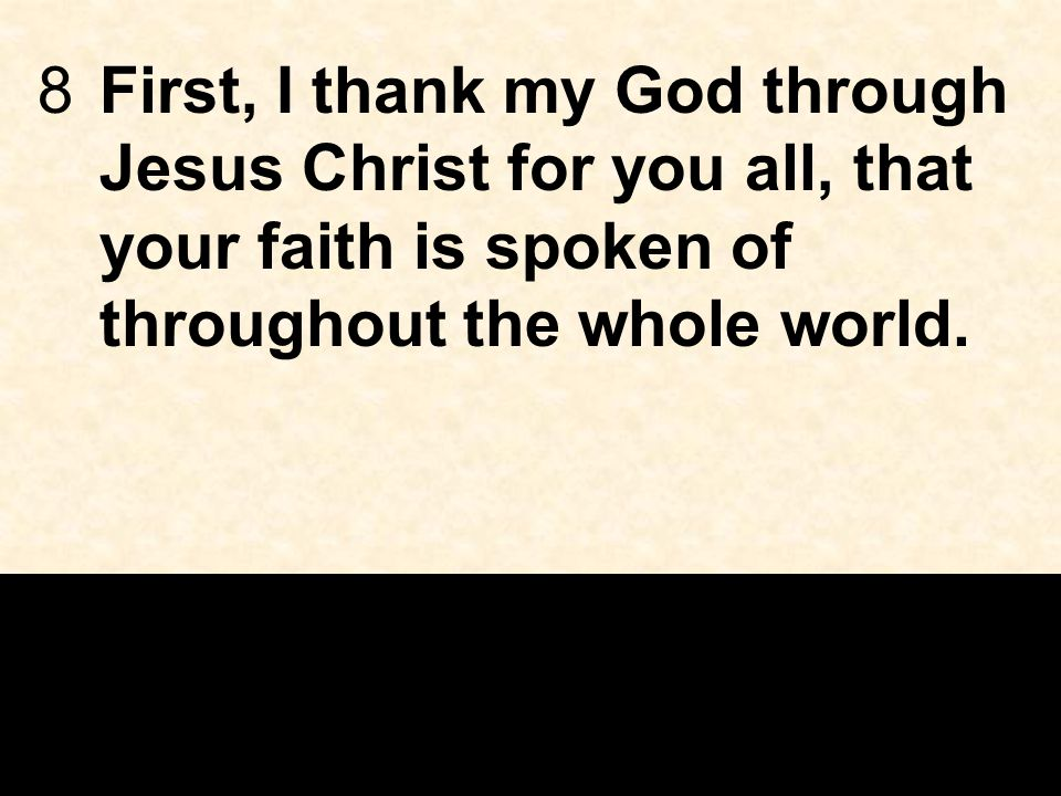 8First, I thank my God through Jesus Christ for you all, that your faith is spoken of throughout the whole world.