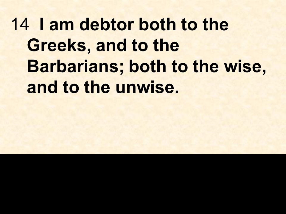 14 I am debtor both to the Greeks, and to the Barbarians; both to the wise, and to the unwise.
