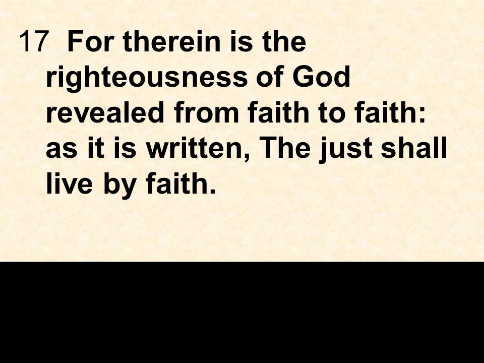 17 For therein is the righteousness of God revealed from faith to faith: as it is written, The just shall live by faith.