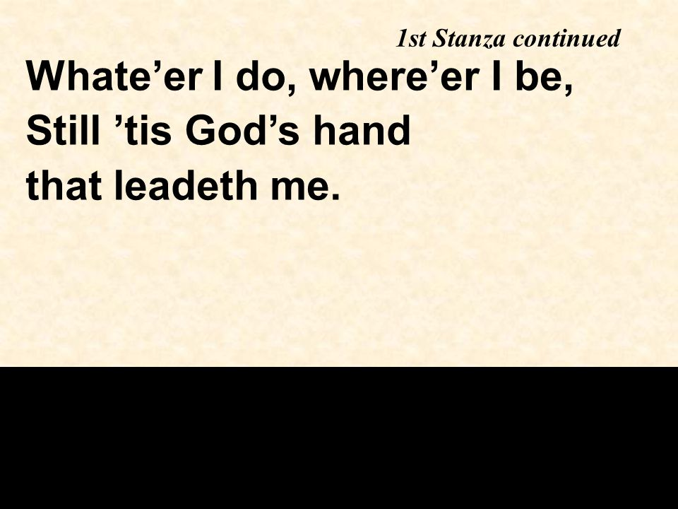 1st Stanza continued Whate'er I do, where'er I be, Still 'tis God's hand that leadeth me.
