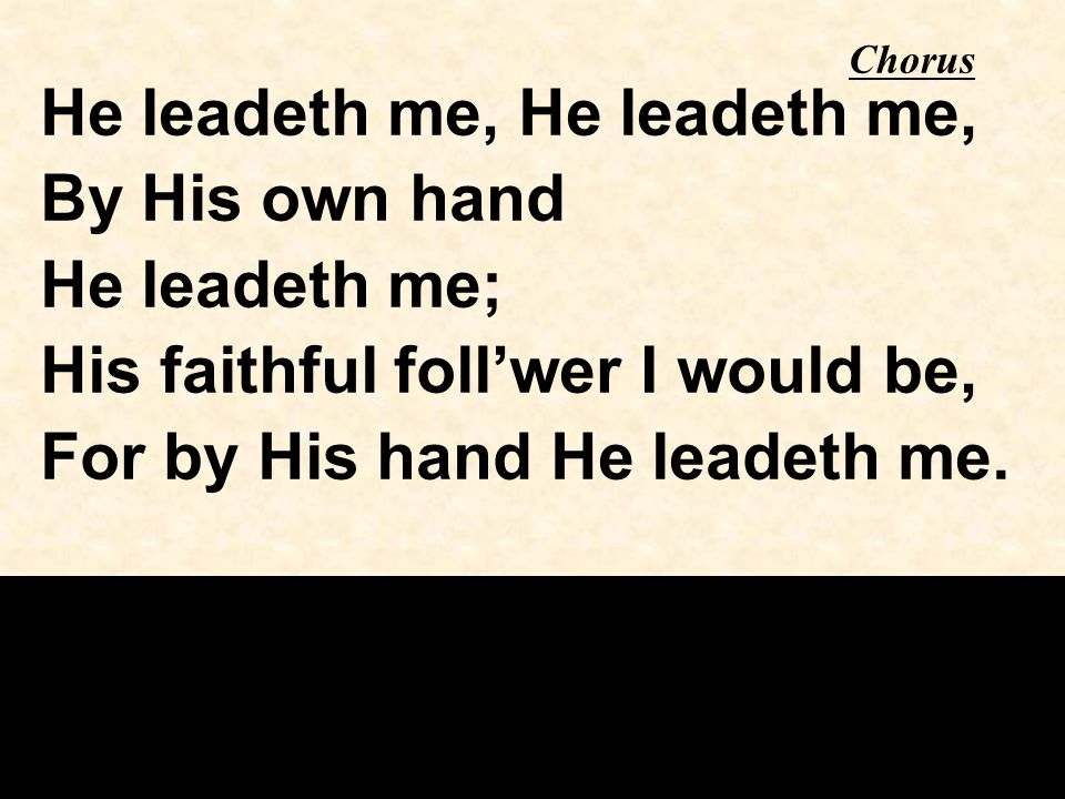 Chorus He leadeth me, By His own hand He leadeth me; His faithful foll'wer I would be, For by His hand He leadeth me.