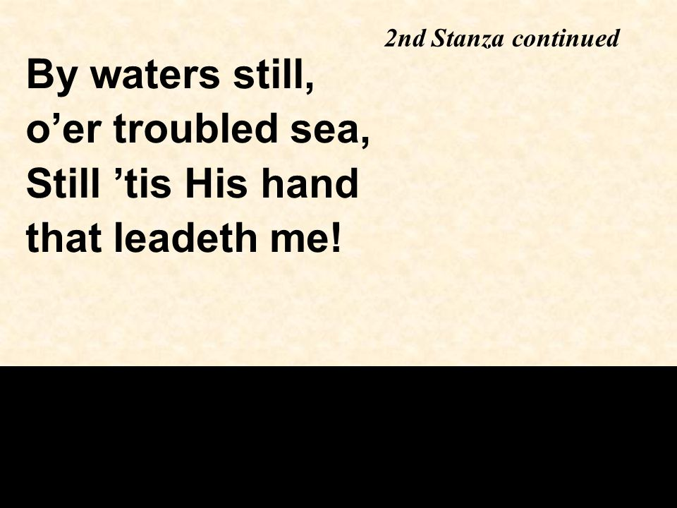 2nd Stanza continued By waters still, o'er troubled sea, Still 'tis His hand that leadeth me!