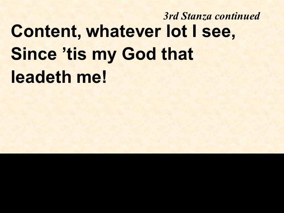 3rd Stanza continued Content, whatever lot I see, Since 'tis my God that leadeth me!