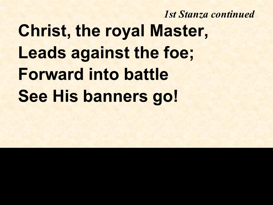 Christ, the royal Master, Leads against the foe; Forward into battle See His banners go! 1st Stanza continued