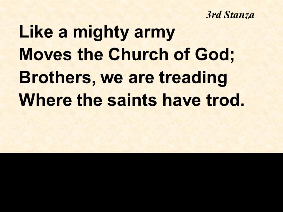 Like a mighty army Moves the Church of God; Brothers, we are treading Where the saints have trod.