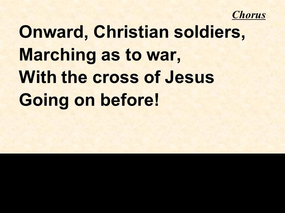 Onward, Christian soldiers, Marching as to war, With the cross of Jesus Going on before! Chorus